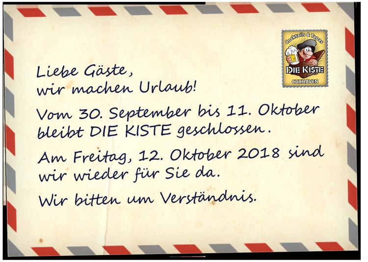 Liebe Gäste, wir machen Urlaub vom 30. September bis 11. Oktober 2018.  Während dieser Zeit bleibt DIE KISTE geschlossen. Am Freitag, 12. Oktober 2018 sind wir wieder für Sie da. Wir bitten um Verständnis.